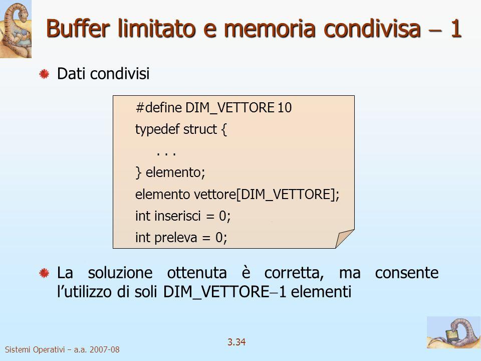 Sistemi Operativi a.a. 2007-08 3.34 Dati condivisi #define DIM_VETTORE 10 typedef struct {... } elemento; elemento vettore[DIM_VETTORE]; int inserisci