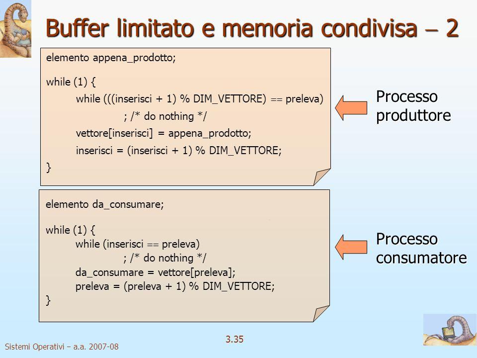 Sistemi Operativi a.a. 2007-08 3.35 elemento appena_prodotto; while (1) { while (((inserisci + 1) % DIM_VETTORE) preleva) ; /* do nothing */ vettore[i