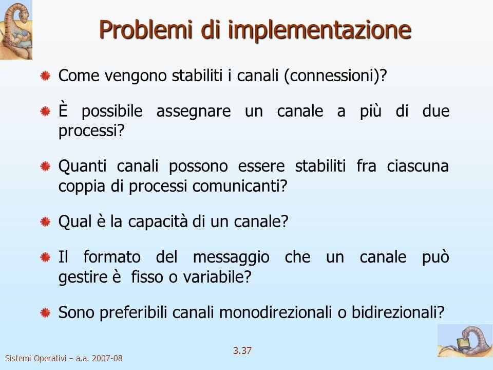Sistemi Operativi a.a. 2007-08 3.37 Problemi di implementazione Come vengono stabiliti i canali (connessioni)? È possibile assegnare un canale a più d
