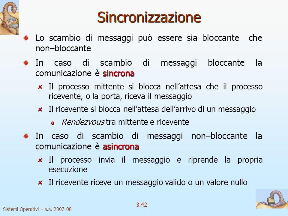 Sistemi Operativi a.a. 2007-08 3.42 Sincronizzazione bloccante non–bloccante Lo scambio di messaggi può essere sia bloccante che non–bloccante sincron