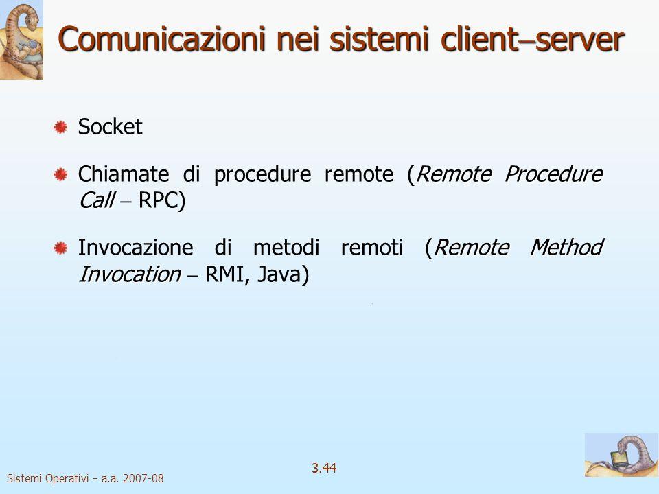 Sistemi Operativi a.a. 2007-08 3.44 Comunicazioni nei sistemi client server Socket Remote Procedure Call Chiamate di procedure remote (Remote Procedur