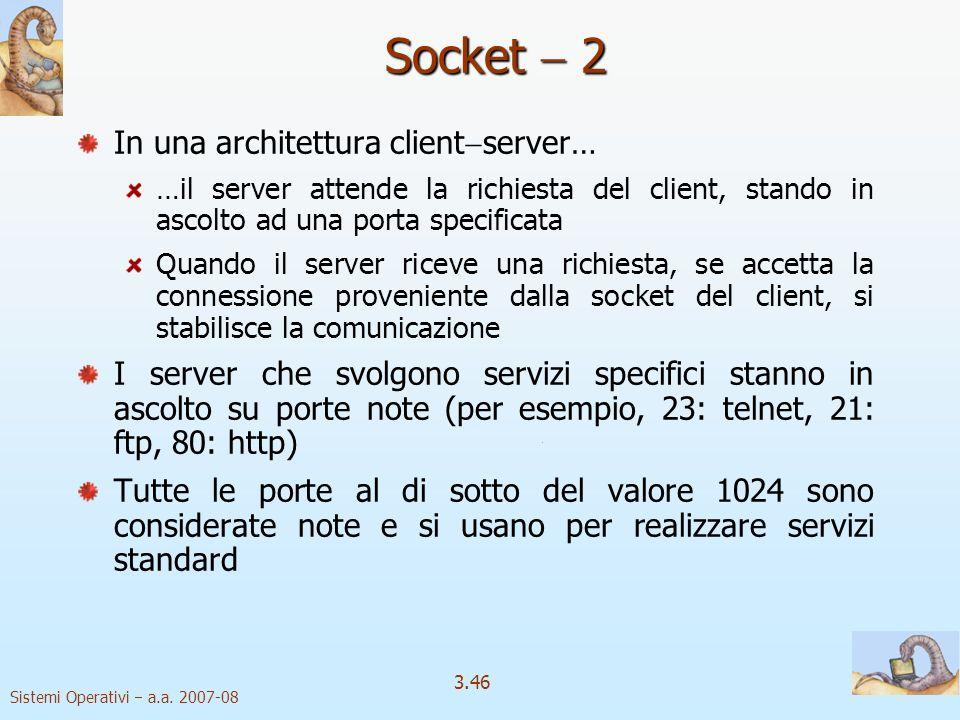 Sistemi Operativi a.a. 2007-08 3.46 Socket 2 In una architettura client server… …il server attende la richiesta del client, stando in ascolto ad una p