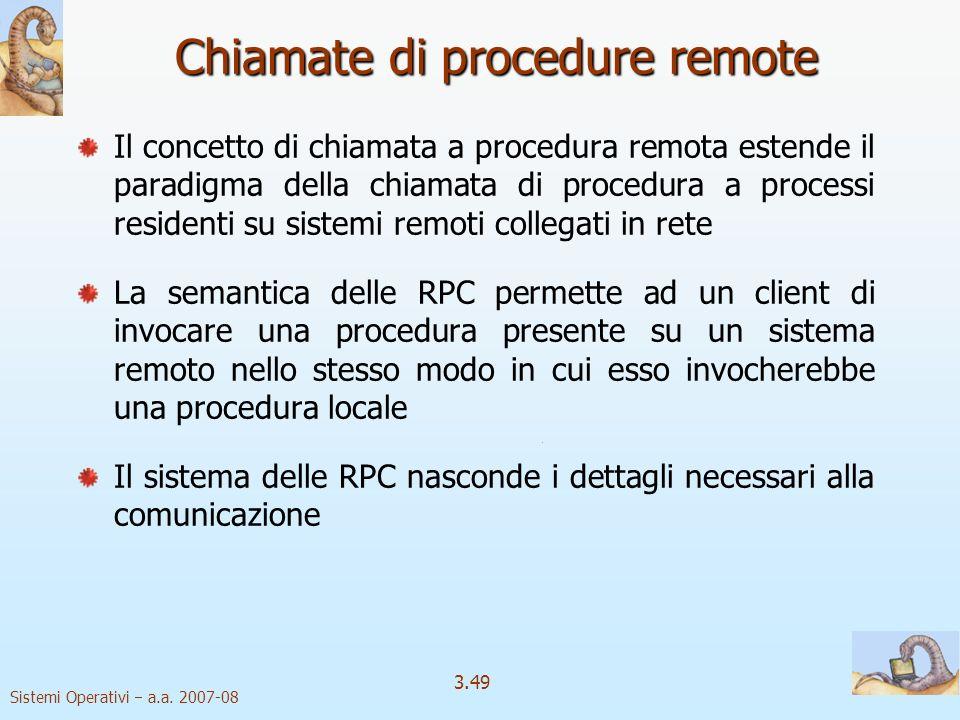Sistemi Operativi a.a. 2007-08 3.49 Chiamate di procedure remote Il concetto di chiamata a procedura remota estende il paradigma della chiamata di pro
