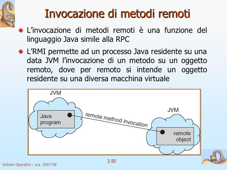 Sistemi Operativi a.a. 2007-08 3.50 Invocazione di metodi remoti Linvocazione di metodi remoti è una funzione del linguaggio Java simile alla RPC LRMI