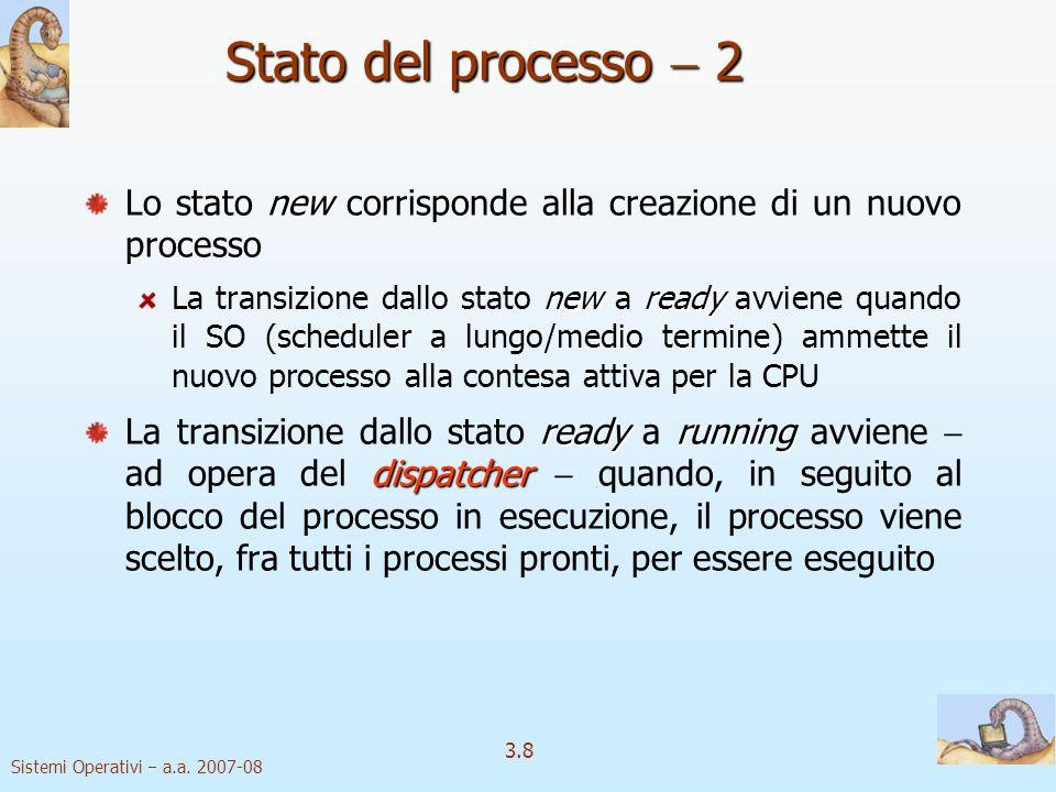 Sistemi Operativi a.a. 2007-08 3.8 Stato del processo 2 new Lo stato new corrisponde alla creazione di un nuovo processo newready La transizione dallo