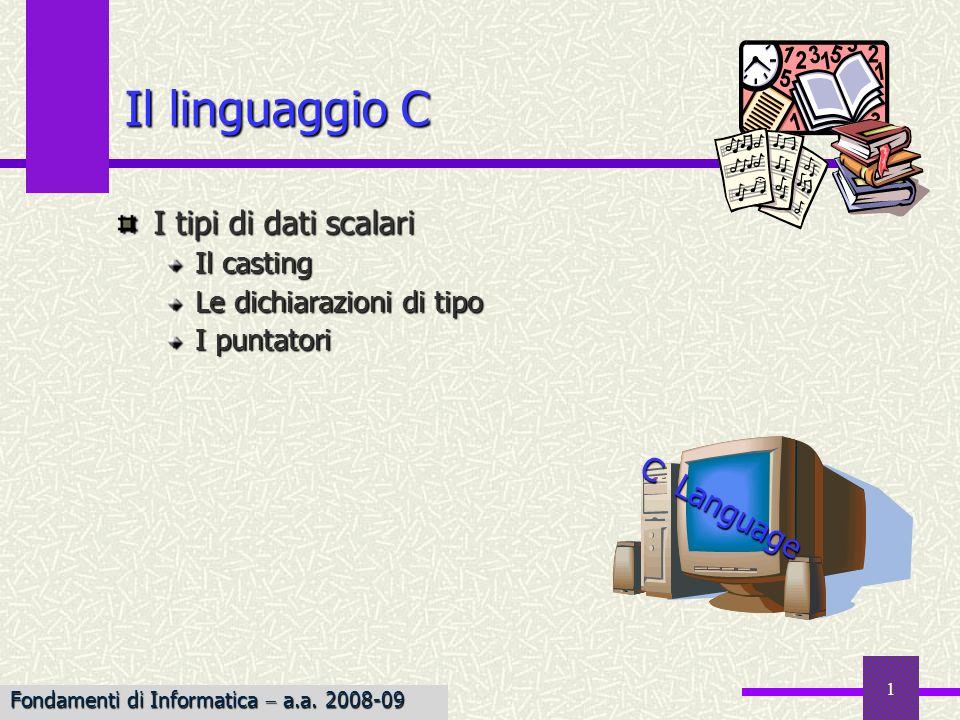 1 Il linguaggio C I tipi di dati scalari Il casting Le dichiarazioni di tipo I puntatori C L a n g u a g e Fondamenti di Informatica a.a. 2008-09