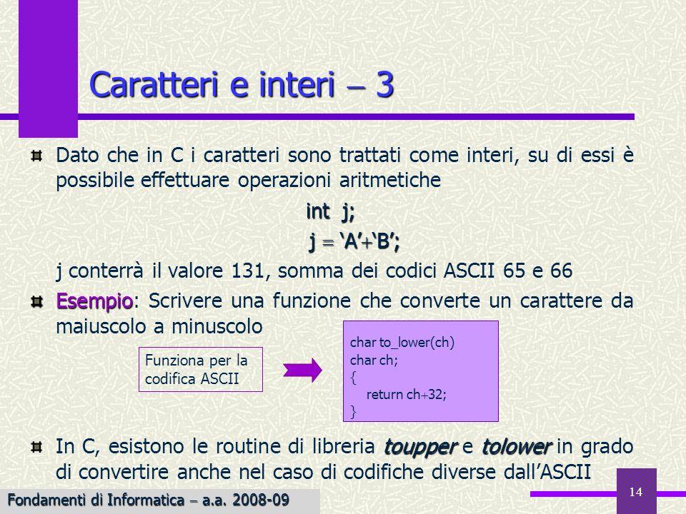 14 Dato che in C i caratteri sono trattati come interi, su di essi è possibile effettuare operazioni aritmetiche int j; j A B; j A B; j conterrà il va