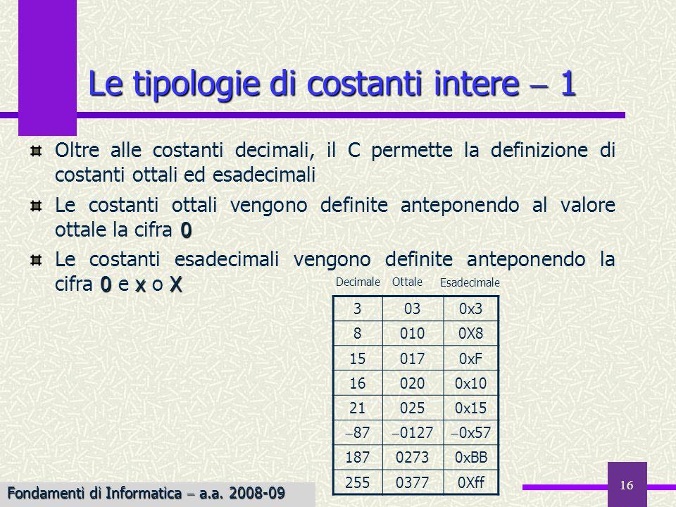 16 Oltre alle costanti decimali, il C permette la definizione di costanti ottali ed esadecimali 0 Le costanti ottali vengono definite anteponendo al v
