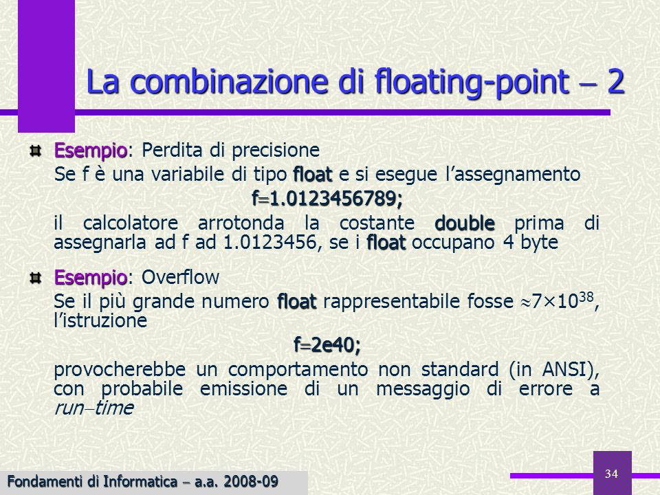 34 Esempio Esempio: Perdita di precisione float Se f è una variabile di tipo float e si esegue lassegnamento f 1.0123456789; double float il calcolato