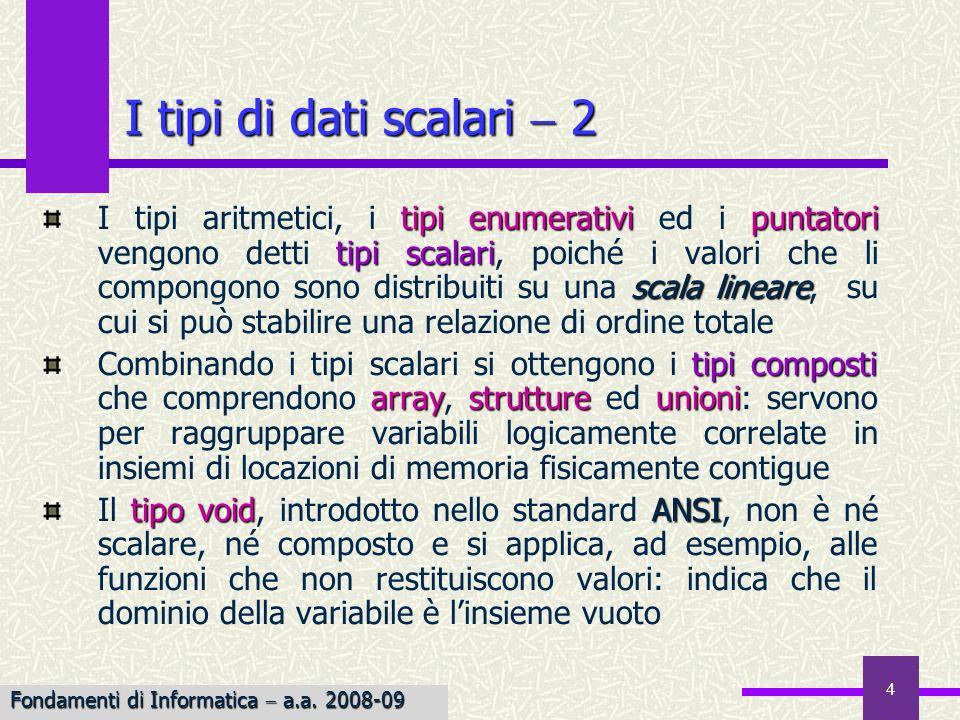 4 I tipi di dati scalari 2 tipi enumerativipuntatori tipi scalari scala lineare I tipi aritmetici, i tipi enumerativi ed i puntatori vengono detti tip