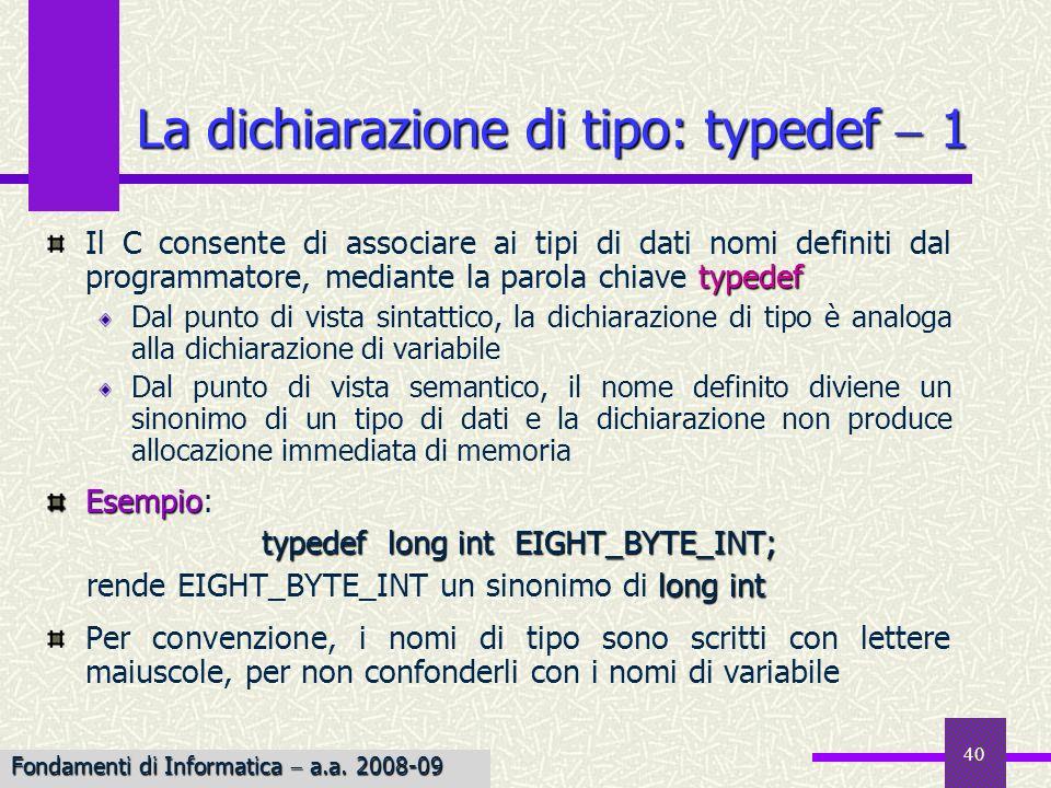 40 typedef Il C consente di associare ai tipi di dati nomi definiti dal programmatore, mediante la parola chiave typedef Dal punto di vista sintattico