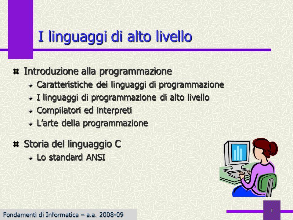 1 I linguaggi di alto livello Introduzione alla programmazione Caratteristiche dei linguaggi di programmazione I linguaggi di programmazione di alto livello Compilatori ed interpreti Larte della programmazione Storia del linguaggio C Lo standard ANSI Fondamenti di Informatica – a.a.