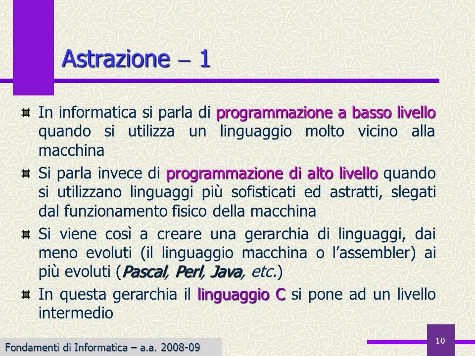 10 Astrazione 1 programmazione a basso livello In informatica si parla di programmazione a basso livello quando si utilizza un linguaggio molto vicino alla macchina programmazione di alto livello Si parla invece di programmazione di alto livello quando si utilizzano linguaggi più sofisticati ed astratti, slegati dal funzionamento fisico della macchina PascalPerlJava Si viene così a creare una gerarchia di linguaggi, dai meno evoluti (il linguaggio macchina o lassembler) ai più evoluti (Pascal, Perl, Java, etc.) linguaggioC In questa gerarchia il linguaggio C si pone ad un livello intermedio Fondamenti di Informatica – a.a.