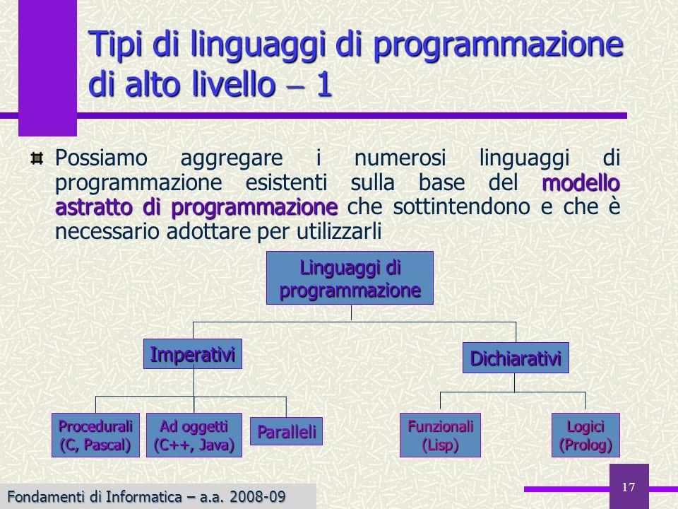 17 modello astratto di programmazione Possiamo aggregare i numerosi linguaggi di programmazione esistenti sulla base del modello astratto di programmazione che sottintendono e che è necessario adottare per utilizzarli Tipi di linguaggi di programmazione di alto livello 1 Linguaggi di programmazione Imperativi Dichiarativi Procedurali (C, Pascal) Ad oggetti (C++, Java) Paralleli Funzionali(Lisp)Logici(Prolog) Fondamenti di Informatica – a.a.