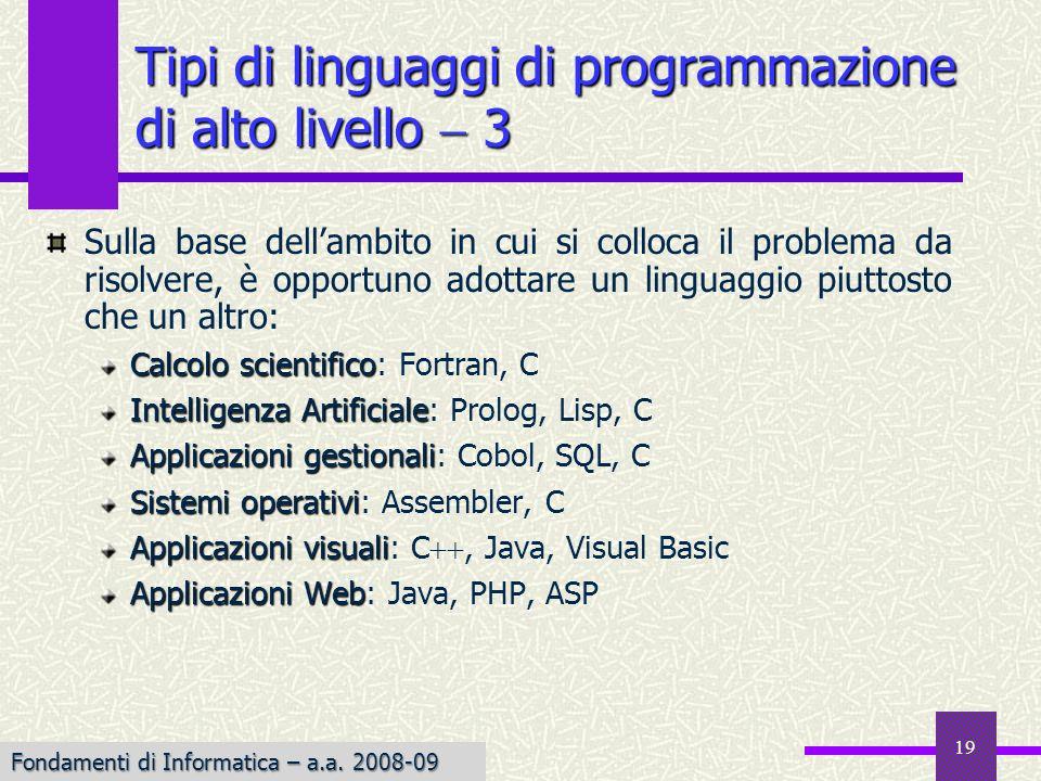 19 Sulla base dellambito in cui si colloca il problema da risolvere, è opportuno adottare un linguaggio piuttosto che un altro: Calcolo scientifico Calcolo scientifico: Fortran, C Intelligenza Artificiale Intelligenza Artificiale: Prolog, Lisp, C Applicazioni gestionali Applicazioni gestionali: Cobol, SQL, C Sistemi operativi Sistemi operativi: Assembler, C Applicazioni visuali Applicazioni visuali: C, Java, Visual Basic Applicazioni Web Applicazioni Web: Java, PHP, ASP Tipi di linguaggi di programmazione di alto livello 3 Fondamenti di Informatica – a.a.
