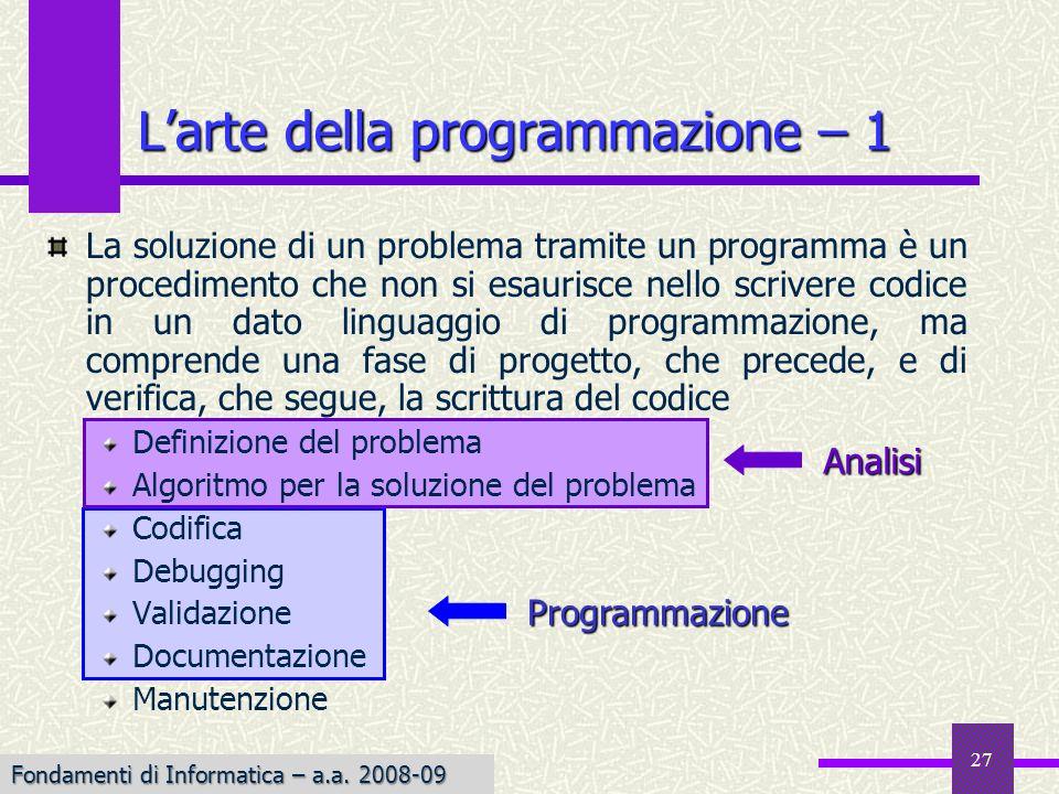 27 Larte della programmazione – 1 La soluzione di un problema tramite un programma è un procedimento che non si esaurisce nello scrivere codice in un dato linguaggio di programmazione, ma comprende una fase di progetto, che precede, e di verifica, che segue, la scrittura del codice Definizione del problema Algoritmo per la soluzione del problema Codifica Debugging Validazione Documentazione ManutenzioneAnalisi Programmazione Fondamenti di Informatica – a.a.