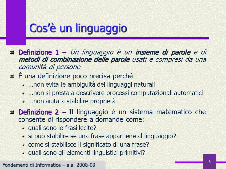 3 Cosè un linguaggio Definizione 1 –insieme di parole metodi di combinazione delle parole Definizione 1 – Un linguaggio è un insieme di parole e di metodi di combinazione delle parole usati e compresi da una comunità di persone È una definizione poco precisa perché… …non evita le ambiguità dei linguaggi naturali …non si presta a descrivere processi computazionali automatici …non aiuta a stabilire proprietà Definizione 2 – Definizione 2 – Il linguaggio è un sistema matematico che consente di rispondere a domande come: quali sono le frasi lecite.