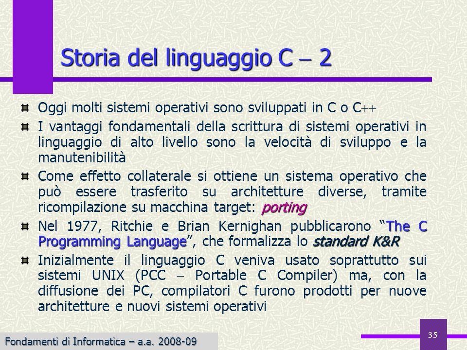 35 Oggi molti sistemi operativi sono sviluppati in C o C I vantaggi fondamentali della scrittura di sistemi operativi in linguaggio di alto livello sono la velocità di sviluppo e la manutenibilità porting Come effetto collaterale si ottiene un sistema operativo che può essere trasferito su architetture diverse, tramite ricompilazione su macchina target: porting The C Programming Languagestandard K&R Nel 1977, Ritchie e Brian Kernighan pubblicarono The C Programming Language, che formalizza lo standard K&R Inizialmente il linguaggio C veniva usato soprattutto sui sistemi UNIX (PCC Portable C Compiler) ma, con la diffusione dei PC, compilatori C furono prodotti per nuove architetture e nuovi sistemi operativi Storia del linguaggio C 2 Fondamenti di Informatica – a.a.