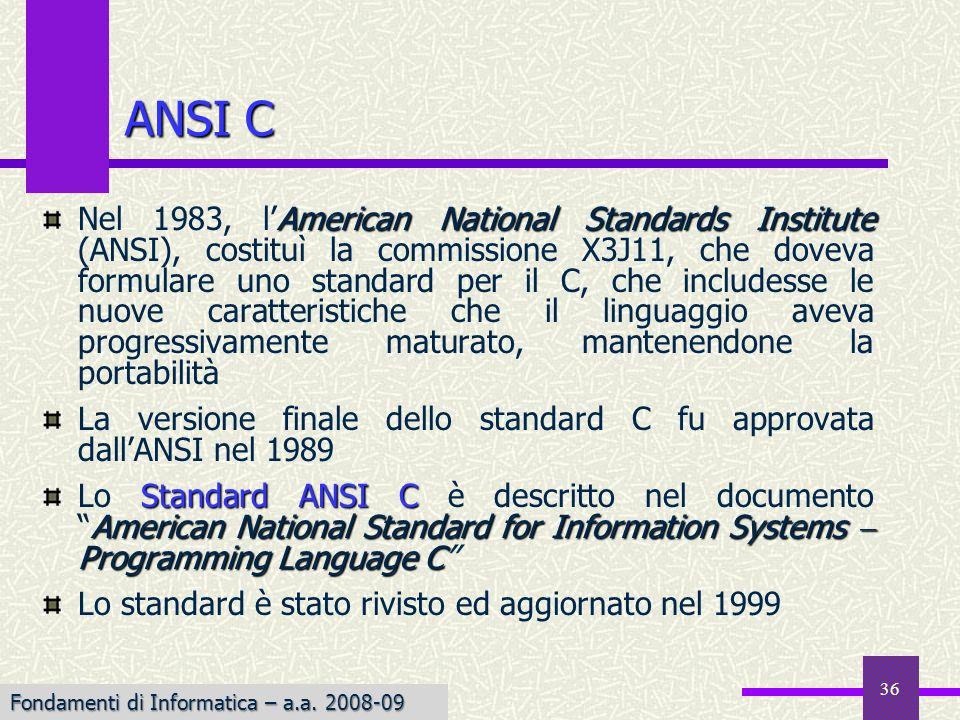 36 American National Standards Institute Nel 1983, lAmerican National Standards Institute (ANSI), costituì la commissione X3J11, che doveva formulare uno standard per il C, che includesse le nuove caratteristiche che il linguaggio aveva progressivamente maturato, mantenendone la portabilità La versione finale dello standard C fu approvata dallANSI nel 1989 Standard ANSI C American National Standard for Information Systems Programming Language C Lo Standard ANSI C è descritto nel documentoAmerican National Standard for Information Systems Programming Language C Lo standard è stato rivisto ed aggiornato nel 1999 ANSI C Fondamenti di Informatica – a.a.