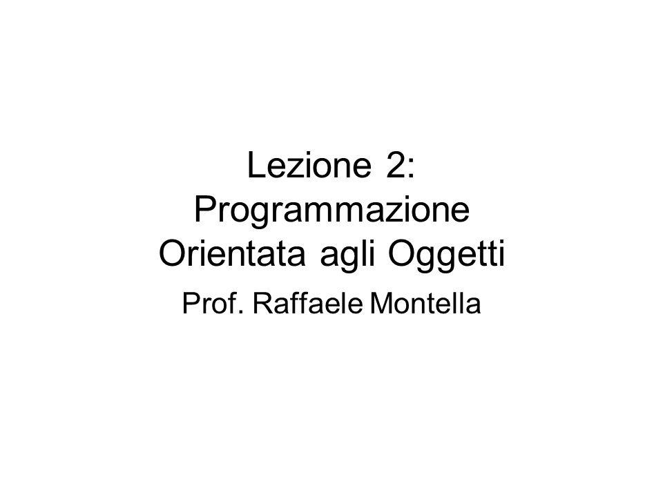 Lezione 2: Programmazione Orientata agli Oggetti Prof. Raffaele Montella