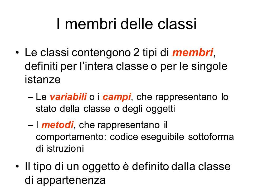 I membri delle classi Le classi contengono 2 tipi di membri, definiti per lintera classe o per le singole istanze –Le variabili o i campi, che rappres