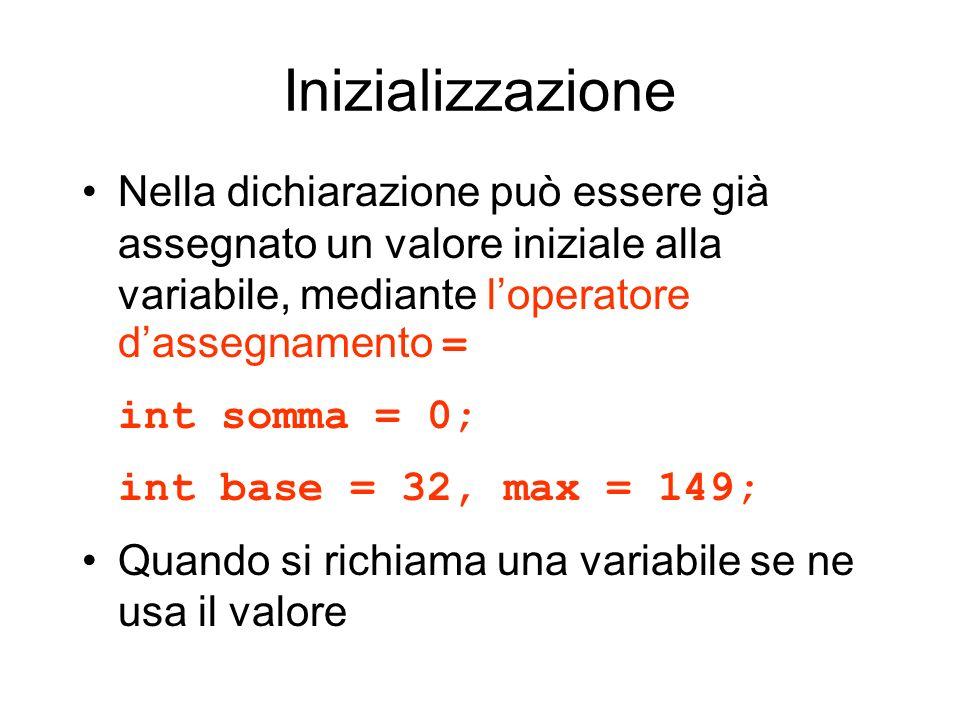 Inizializzazione Nella dichiarazione può essere già assegnato un valore iniziale alla variabile, mediante loperatore dassegnamento = int somma = 0; in