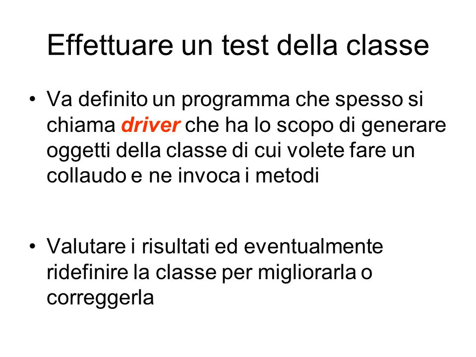 Effettuare un test della classe Va definito un programma che spesso si chiama driver che ha lo scopo di generare oggetti della classe di cui volete fa