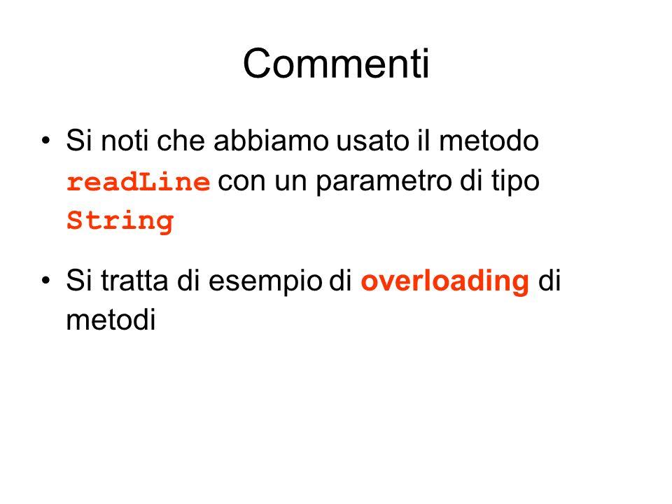 Commenti Si noti che abbiamo usato il metodo readLine con un parametro di tipo String Si tratta di esempio di overloading di metodi