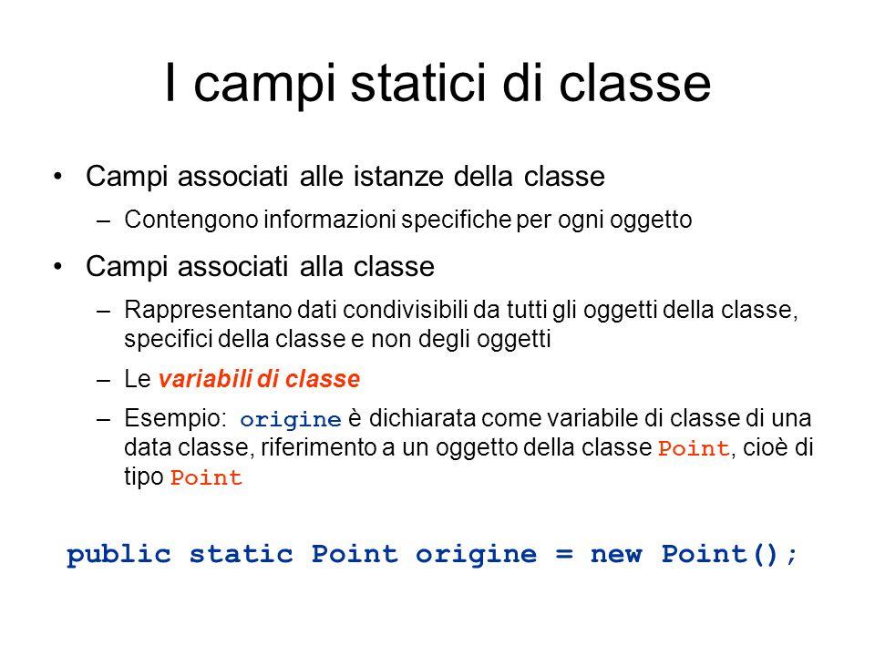 I campi statici di classe Campi associati alle istanze della classe –Contengono informazioni specifiche per ogni oggetto Campi associati alla classe –
