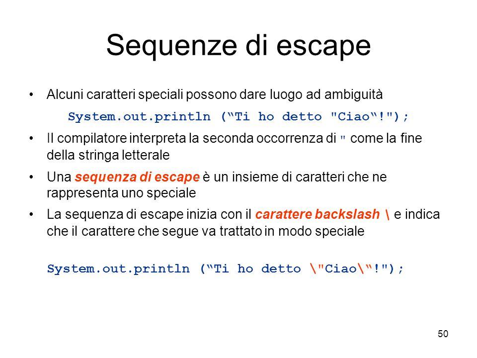 50 Sequenze di escape Alcuni caratteri speciali possono dare luogo ad ambiguità System.out.println (Ti ho detto