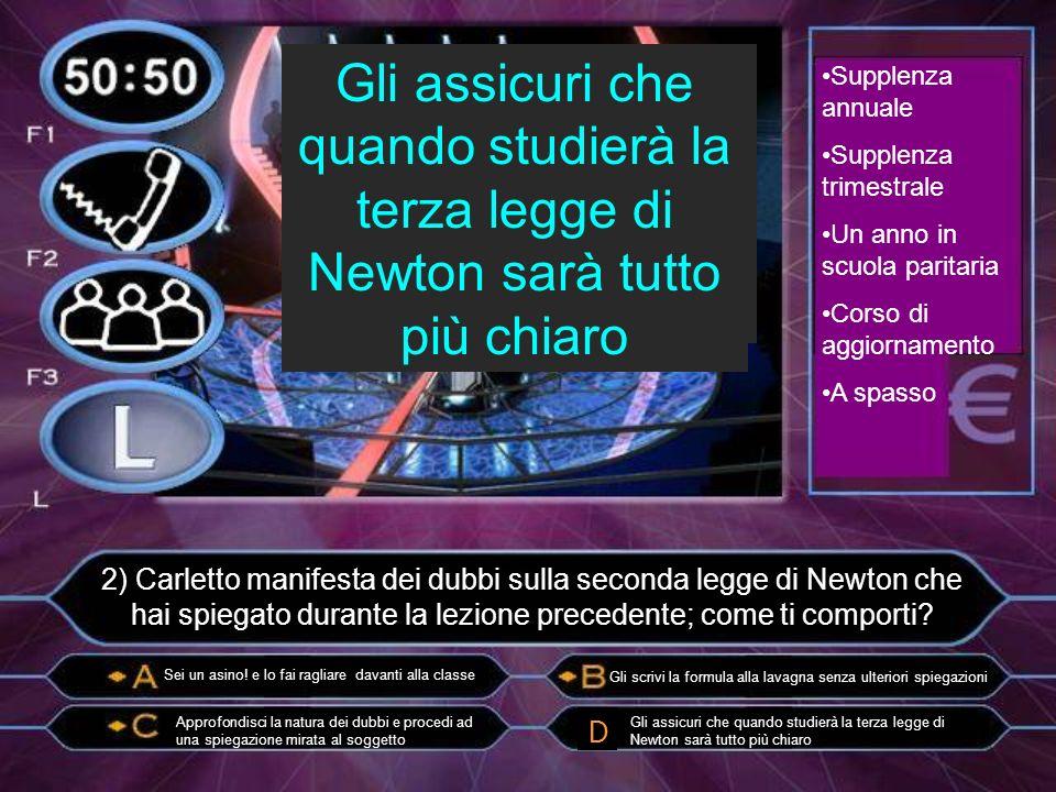 2) Carletto manifesta dei dubbi sulla seconda legge di Newton che hai spiegato durante la lezione precedente; come ti comporti.
