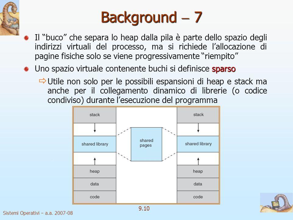 Sistemi Operativi a.a. 2007-08 9.9 Background 6 spazio degli indirizzi virtuali Lespressione spazio degli indirizzi virtuali si riferisce alla colloca