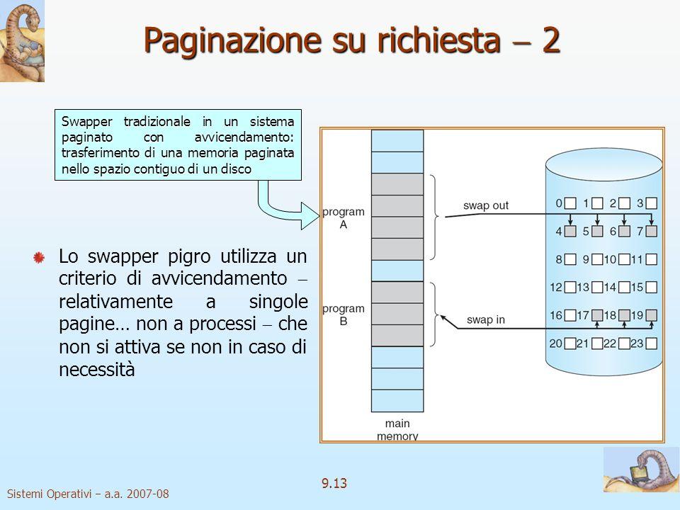 Sistemi Operativi a.a. 2007-08 9.12 Paginazione su richiesta 1 Swapper pigro Swapper pigro Si sposta una pagina in memoria solo quando è necessaria: O