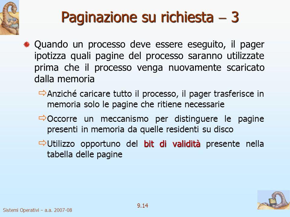 Sistemi Operativi a.a. 2007-08 9.13 Paginazione su richiesta 2 Swapper tradizionale in un sistema paginato con avvicendamento: trasferimento di una me