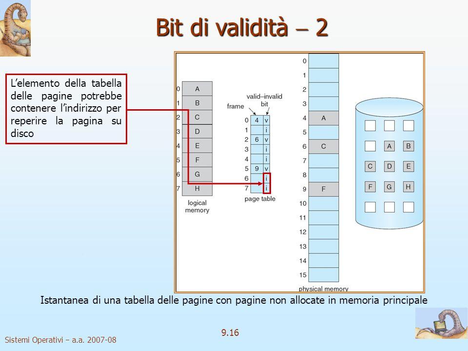 Sistemi Operativi a.a. 2007-08 9.15 Bit di validità 1 Bit di validità: v v pagina in memoria i i pagina non valida o non residente in memoria Inizialm