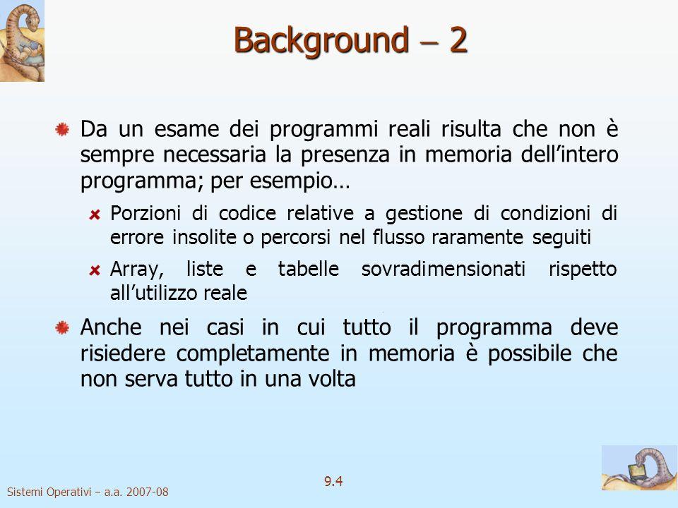 Sistemi Operativi a.a. 2007-08 9.3 Background 1 Memoria virtuale Memoria virtuale separazione della memoria logica dellutente dalla memoria fisica Sol