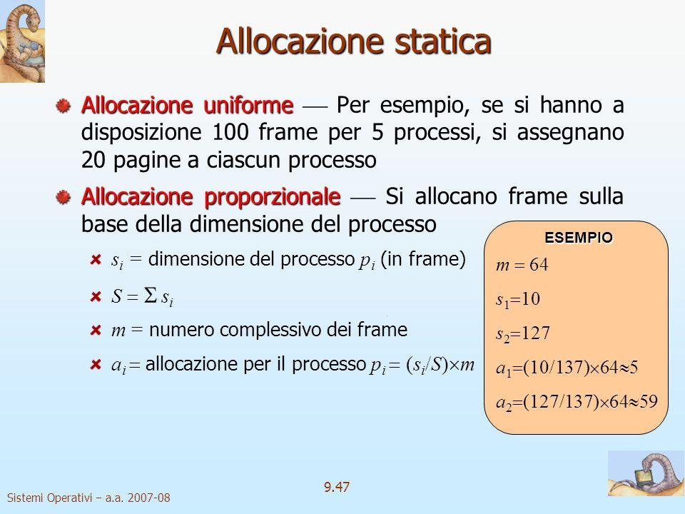 Sistemi Operativi a.a. 2007-08 9.46 Allocazione dei frame Ciascun processo richiede un numero minimo di pagine fisiche Il numero minimo di frame neces