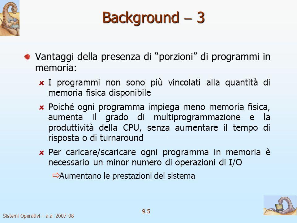 Sistemi Operativi a.a. 2007-08 9.4 Background 2 Da un esame dei programmi reali risulta che non è sempre necessaria la presenza in memoria dellintero