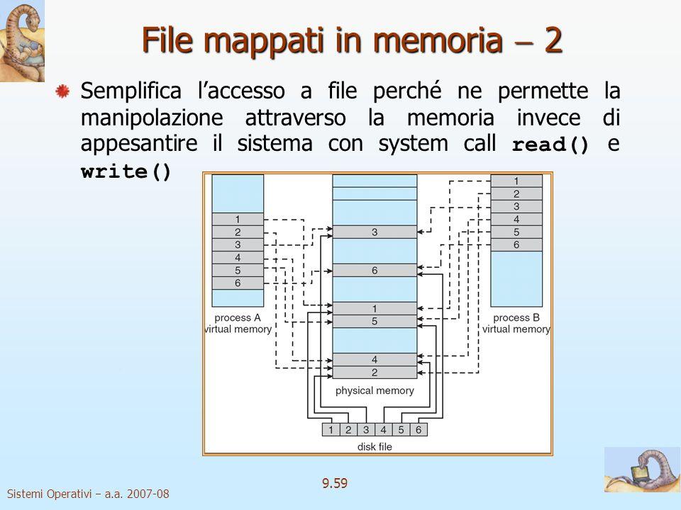Sistemi Operativi a.a. 2007-08 9.58 File mappati in memoria 1 LI/O su file mappati in memoria fa sì che si tratti lI/O su file come un normale accesso
