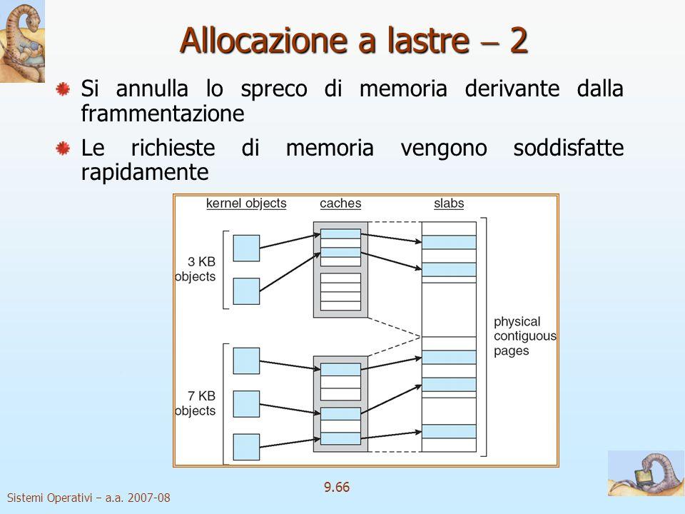 Sistemi Operativi a.a. 2007-08 9.65 Allocazione a lastre 1 lastra Una lastra è composta da una o più pagine fisicamente contigue cache Una cache consi
