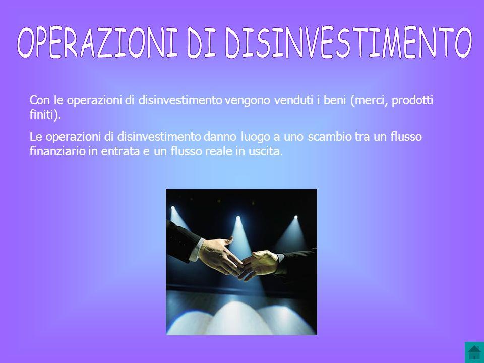 Con le operazioni di disinvestimento vengono venduti i beni (merci, prodotti finiti).