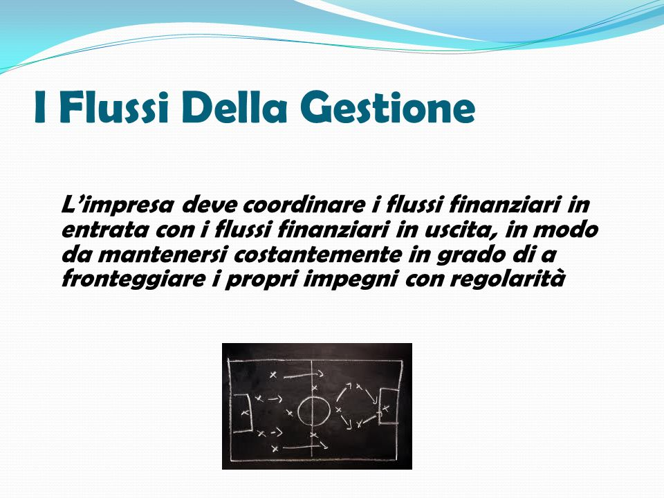 I Flussi Della Gestione Limpresa deve coordinare i flussi finanziari in entrata con i flussi finanziari in uscita, in modo da mantenersi costantemente