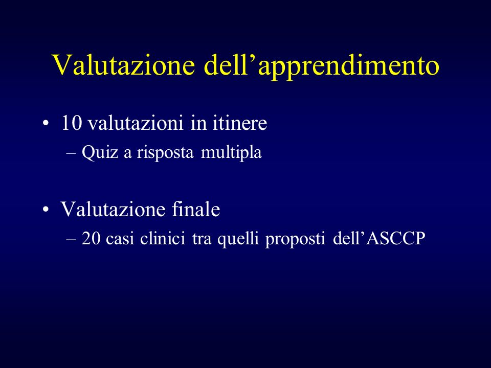 Valutazione dellapprendimento 10 valutazioni in itinere –Quiz a risposta multipla Valutazione finale –20 casi clinici tra quelli proposti dellASCCP
