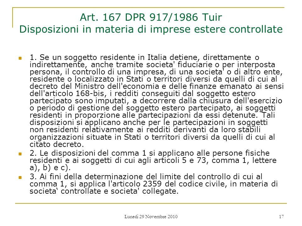 Lunedì 29 Novembre 2010 17 Art. 167 DPR 917/1986 Tuir Disposizioni in materia di imprese estere controllate 1. Se un soggetto residente in Italia deti