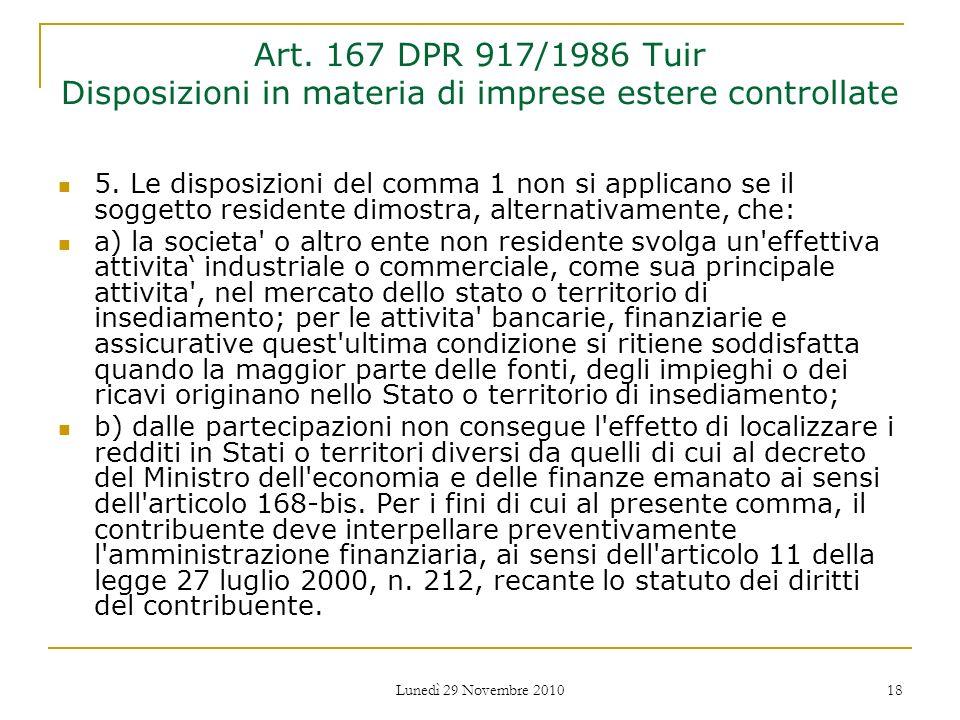 Lunedì 29 Novembre 2010 18 Art. 167 DPR 917/1986 Tuir Disposizioni in materia di imprese estere controllate 5. Le disposizioni del comma 1 non si appl