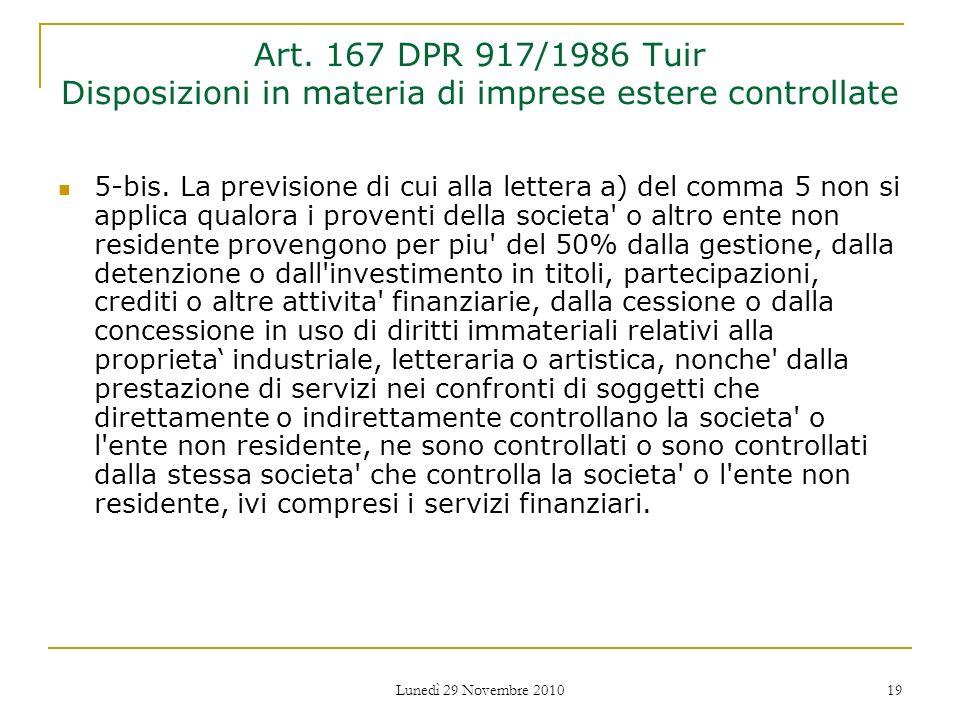 Lunedì 29 Novembre 2010 19 Art. 167 DPR 917/1986 Tuir Disposizioni in materia di imprese estere controllate 5-bis. La previsione di cui alla lettera a