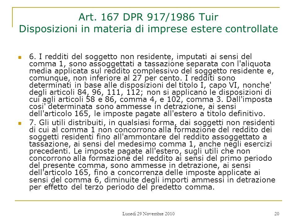 Lunedì 29 Novembre 2010 20 Art. 167 DPR 917/1986 Tuir Disposizioni in materia di imprese estere controllate 6. I redditi del soggetto non residente, i