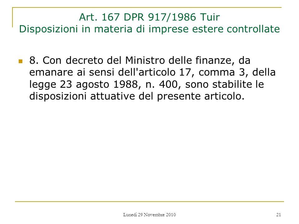Lunedì 29 Novembre 2010 21 Art. 167 DPR 917/1986 Tuir Disposizioni in materia di imprese estere controllate 8. Con decreto del Ministro delle finanze,