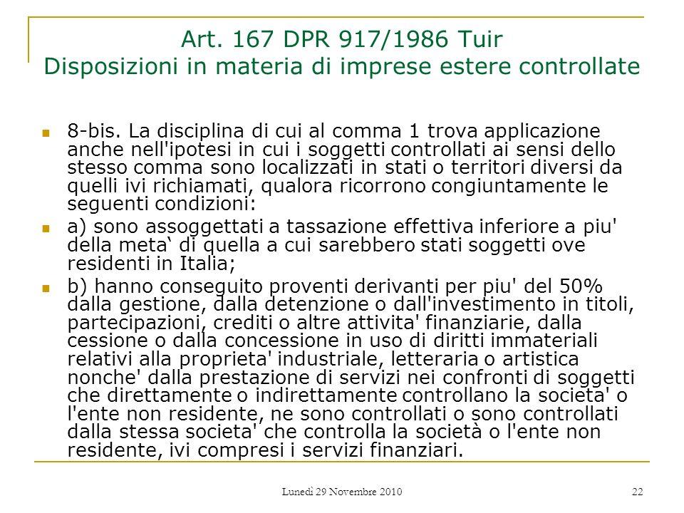 Lunedì 29 Novembre 2010 22 Art. 167 DPR 917/1986 Tuir Disposizioni in materia di imprese estere controllate 8-bis. La disciplina di cui al comma 1 tro