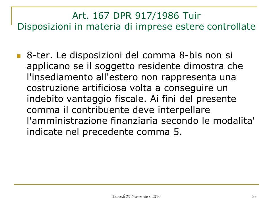 Lunedì 29 Novembre 2010 23 Art. 167 DPR 917/1986 Tuir Disposizioni in materia di imprese estere controllate 8-ter. Le disposizioni del comma 8-bis non